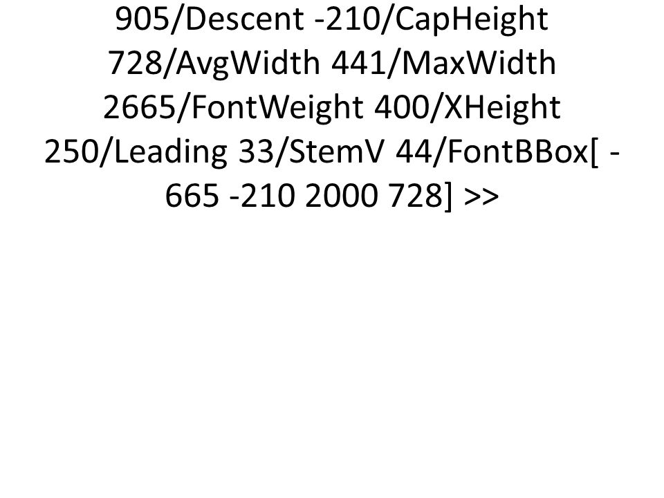 <</Type/FontDescriptor/FontName/Arial/Flags 32/ItalicAngle 0/Ascent 905/Descent -210/CapHeight 728/AvgWidth 441/MaxWidth 2665/FontWeight 400/XHeight 250/Leading 33/StemV 44/FontBBox[ -665 -210 2000 728] >>